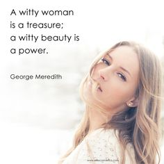 Beauty Quote of the Day: A witty woman is a treasure; a witty beauty is a power. ~George Meredith