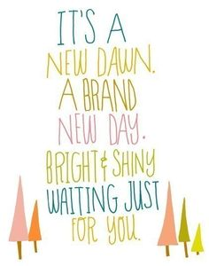 it's a new dawn. a brand new day. bright and shiny waiting just for you....love this!