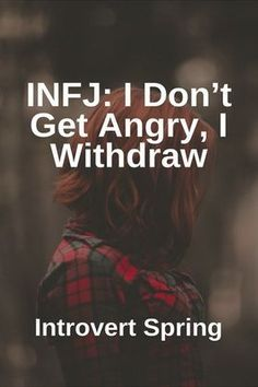 INFJ: I Don't Get Angry, I Withdraw. (After trying, conseling, bleeding, loving, and trying again)