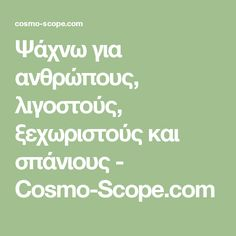 Ψάχνω για ανθρώπους, λιγοστούς, ξεχωριστούς και σπάνιους - Cosmo-Scope.com