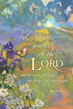 """""""Delight yourself also in the LORD, And He shall give you the desires of your heart."""" Psalms 37:4 NKJV"""