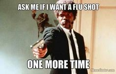 Ask me if I want a flu shot ONE MORE TIME.