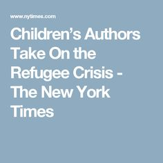 Children's Authors Take On the Refugee Crisis - The New York Times
