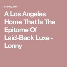 A Los Angeles Home That Is The Epitome Of Laid-Back Luxe - Lonny
