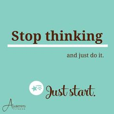 Stop thinking and just do it.