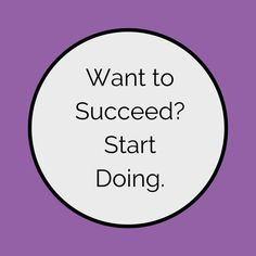 Want to Succeed? Start Doing. - Always Think You Can