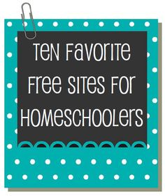 Ten Favorite {FREE} Websites - A great list of sites for all educator moms in general (not just home schoolers)....