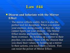 Law  #44   <ul><li>Disarm and Infuriate with the Mirror Effect   </li></ul><ul><ul><li>The mirror reflects reality, but it...