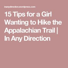15 Tips for a Girl Wanting to Hike the Appalachian Trail | In Any Direction