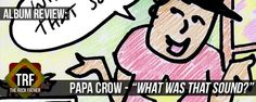 Review: Papa Crow - WHAT WAS THAT SOUND?