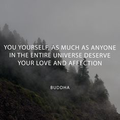 You yourself, as much as anyone in the entire universe, deserve your love and affection - Buddha