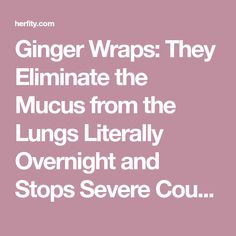 Ginger Wraps: They Eliminate the Mucus from the Lungs Literally Overnight and Stops Severe Coughing | HERFITY