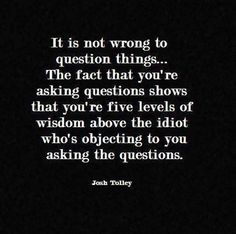 """""""it is not wrong to question things, the fact that you're asking questions shows that you're five levels of wisdom above the idiot who's objecting to you asking the questions."""""""