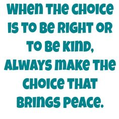 When the choice is to be right or to be kind, always make the choice that brings peace.~Dr. Wayne Dyer  ...#Kindness #Quote #Saying