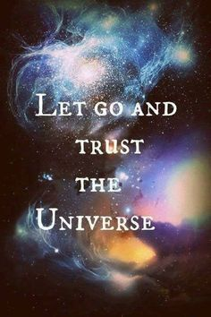 Let go and trust the Universe.