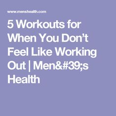5 Workouts for When You Don't Feel Like Working Out   Men's Health