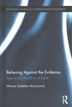 Believing Against the Evidence: Agency and the Ethics of Belief (Routledge Studies in Contemporary