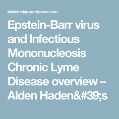 Epstein-Barr virus and Infectious Mononucleosis Chronic Lyme Disease overview – Alden Haden's