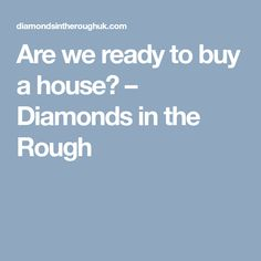 Are we ready to buy a house? – Diamonds in the Rough Buying Your First Home, Home Buying Process, Rough Diamond, Diamonds, This Or That Questions, Advice, Thoughts, Stuff To Buy, House