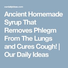 Ancient Homemade Syrup That Removes Phlegm From The Lungs and Cures Cough! | Our Daily Ideas