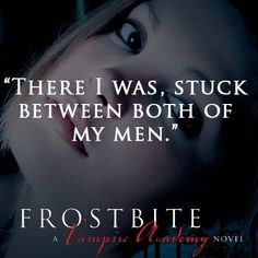 """There I was, stuck between both of my men."" FROSTBITE by Richelle Mead"