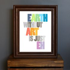 Inspirational Typography Art Print - Earth Without Art Is Just Eh - inspiring art quote, art class, artists - gift or home decor - 8 x 10. $17.75, via Etsy.