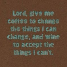 my prayer: Lord, give me coffee to change the things I can change, and wine to accept the things I can't.
