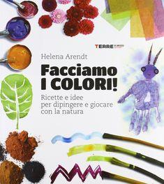 """""""Facciamo i colori! Ricette e idee per dipingere e giocare con la natura"""" Helena Arendt (Terre di mezzo) Recycled Toys, Upcycled Crafts, Reggio Children, Art For Kids, Crafts For Kids, In Natura, Outdoor Education, Book Challenge, Baby Development"""