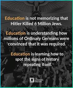 Education is not memorizing that Hitler killed 6 million Jews. Education is understanding how millions of ordinary Germans were convinced that it was required. Education is learning how to spot the signs of history repeating itself. The Words, Great Quotes, Inspirational Quotes, Motivational, Statements, Thought Provoking, In This World, Life Lessons, Decir No