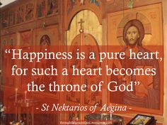 """""""Happiness is a pure heart, for such a heart becomes the throne of God. Thus says Christ of those who have pure hearts: """"I will visit them, and will walk in them, and I will be a God to them, and they will be my people."""" (II Cor. 6:16)"""