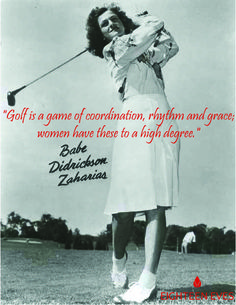 Golf is a game of coordination, rhythm and grace, women have these to a high degree. Quoted by legend female golfer Babe Dickson Zaharias. Artwork by Eighteen Eves.