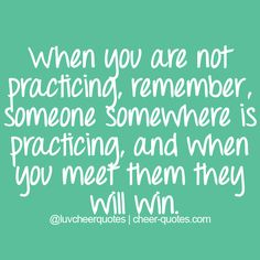 When you are not practicing, remember, someone somewhere is practicing, and when you meet them they will win..