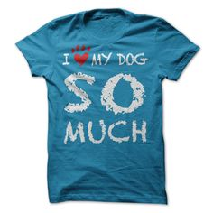 I Love My Dog So Much...T-Shirt or Hoodie click to see here>> www.sunfrogshirts.com/I-Love-My-Dog-So-Much-sapphire-ladies.html?3618&PinFDPs