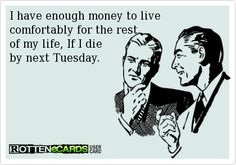 I have enough money to live comfortably for the rest of my life, If I die by next Tuesday.