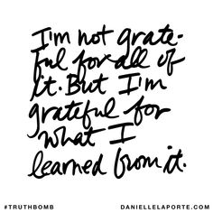I'm not grateful for all of it. But I'm grateful for what I learned from it. Subscribe: DanielleLaPorte.com #Truthbomb #Words #Quotes