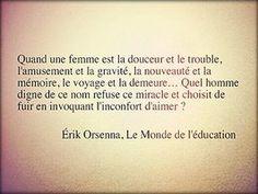 """""""Quand une femme est la douceur et le trouble, l'amusement et la gravité, la nouveauté et la mémoire, le voyage et la demeure... Quel homme digne de ce nom refuse ce miracle et choisit de fuir en invoquant l'inconfort d'aimer ?"""" - [Érik Orsenna]"""