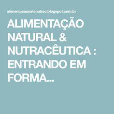 ALIMENTAÇÃO NATURAL & NUTRACÊUTICA : ENTRANDO EM FORMA...