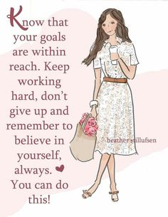 Know that your goals are within reach. Keep working hard, don't give up and remember to believe in yourself, always. You can do this.