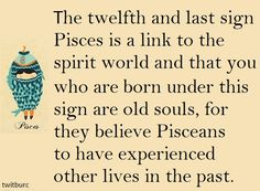 Interesting, I once heard you had to live through all the signs to get to the spirit world. I'm a pisces maybe I'm close.