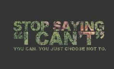 """<3 STOP SAYING, """"I CAN'T.""""  You can. You just choose not to."""