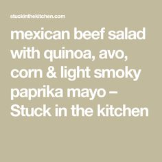 mexican beef salad with quinoa, avo, corn & light smoky paprika mayo – Stuck in the kitchen