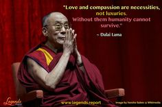 """""""Love and compassion are necessities, not luxuries. Without them humanity cannot survive."""" ~ Dalai Lama  Be inspired by wisdom of legends @ http://www.legends.report"""
