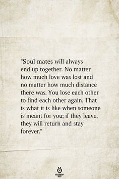 """""""Soul mates will always end up together. - """"Soul mates will always end up together. No matter how much love was lost and no matter how much - Cute Love Quotes, Love You Forever Quotes, Lost Love Quotes, Always Quotes, Friend Love Quotes, Soulmate Love Quotes, Love Quotes With Images, Love Yourself Quotes, Love Quotes For Him"""