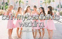 Be in my best friend's wedding #bucketlist #thingsiwannado