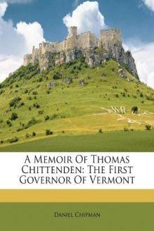 A Memoir Of Thomas Chittenden  The First Governor Of Vermont, 978-1245031011, Daniel Chipman, Nabu Press