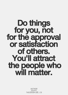Do things for you, not for the approval or satisfaction of others. You'll attract the people who will matter. #inspiration #wisdom