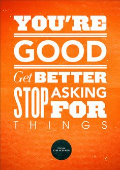 you're good  get better  stop asking for things