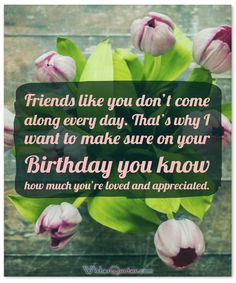 Birthday Wishes for your Best Friend: Friends like you don't come along every day. That's why I want to make sure on your Birthday you know how much you're loved and appreciated.