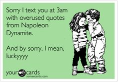 Sorry I text you at 3am with overused quotes from Napoleon Dynamite. And by sorry, I mean, luckyyyy.