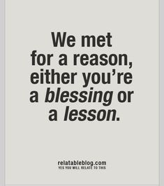 We met for a reason. Your either a blessing or a lesson.
